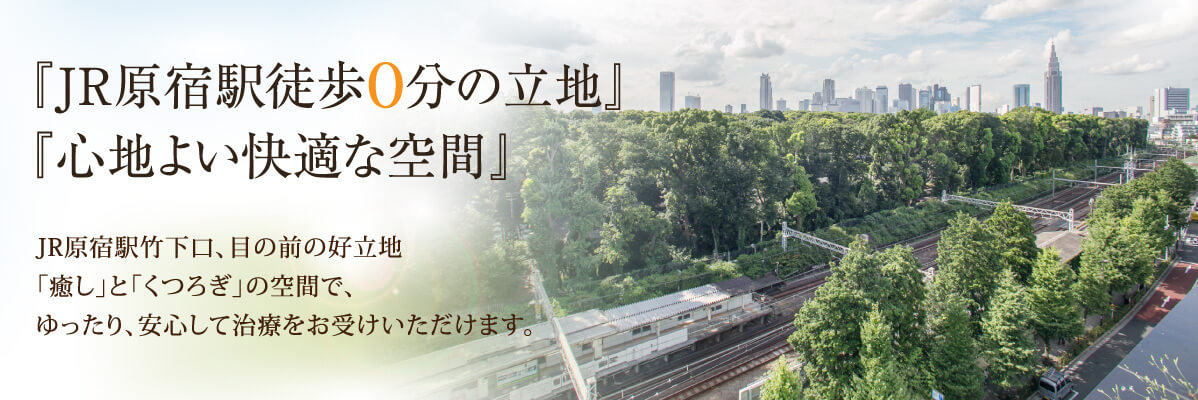 JR原宿駅竹下口、目の前の好立地「癒し」と「くつろぎ」の空間で、ゆったり、安心して治療をお受けいただけます。